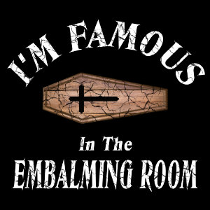 I'm famous in the embalming room tshirt