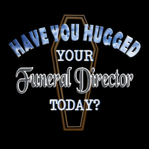 Have you hugged your funeral director today t shirt