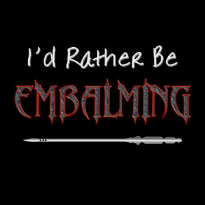 I'd rather be embalming tshirt embalmers