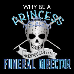 why be a princess when you can be a funeral director gifts