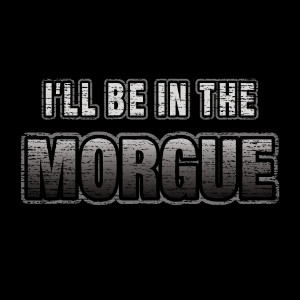 I'll be in the morgue funny coroner t-shirt gifts
